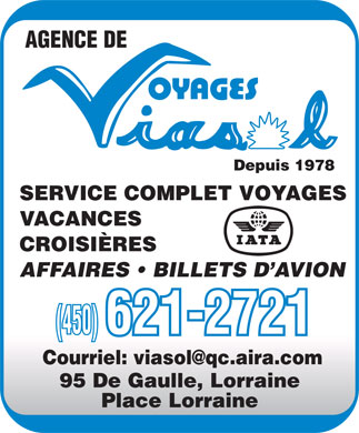 Agence De Voyages Viasol Inc (450-621-2721) - Annonce illustr&eacute;e - AGENCE DE Depuis 1978 SERVICE COMPLET VOYAGES VACANCES CROISI&Egrave;RES AFFAIRES   BILLETS D AVION (450) 621-2721 Courriel: viasol@qc.aira.com 95 De Gaulle, Lorraine Place Lorraine AGENCE DE Depuis 1978 SERVICE COMPLET VOYAGES VACANCES CROISIRES AFFAIRES   BILLETS D AVION (450) 621-2721 Courriel: viasol@qc.aira.com 95 De Gaulle, Lorraine Place Lorraine