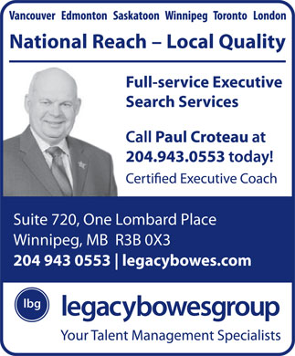 Legacy Bowes Group (204-943-0553) - Annonce illustrée - National Reach - Local Quality Full-service Executive Search Services Suite 720, One Lombard Place Winnipeg, MB  R3B 0X3 204 943 0553 legacybowes.com  National Reach - Local Quality Full-service Executive Search Services Suite 720, One Lombard Place Winnipeg, MB  R3B 0X3 204 943 0553 legacybowes.com