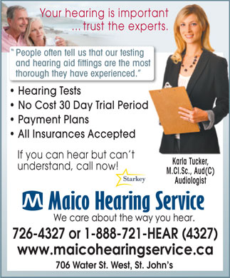 Maico Hearing Service (1-866-241-3747) - Display Ad - If you can hear but can t Karla Tucker, understand, call now! M.Cl.Sc., Aud(C) Audiologist 726-4327 or 1-888-721-HEAR (4327) 706 Water St. West, St. John s Payment Plans All Insurances Accepted If you can hear but can t Karla Tucker, understand, call now! M.Cl.Sc., Aud(C) Audiologist 726-4327 or 1-888-721-HEAR (4327) 706 Water St. West, St. John s Your hearing is importantportant ... trust the experts. experts. People often tell us that our testinging and hearing aid fittings are the moste most thorough they have experienced. ced. Hearing Tests No Cost 30 Day Trial Periodod Payment Plans All Insurances Accepted Your hearing is importantportant ... trust the experts. experts. People often tell us that our testinging and hearing aid fittings are the moste most thorough they have experienced. ced. Hearing Tests No Cost 30 Day Trial Periodod