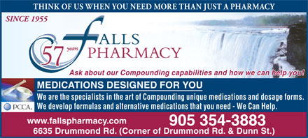 Falls Pharmacy (905-354-3883) - Annonce illustrée - THINK OF US WHEN YOU NEED MORE THAN JUST A PHARMACY SINCE 1955 Ask about our Compounding capabilities and how we can help you! MEDICATIONS DESIGNED FOR YOU We are the specialists in the art of Compounding unique medications and dosage forms. We develop formulas and alternative medications that you need - We Can Help. www.fallspharmacy.com 905 354-3883 6635 Drummond Rd. (Corner of Drummond Rd. & Dunn St.)  THINK OF US WHEN YOU NEED MORE THAN JUST A PHARMACY SINCE 1955 Ask about our Compounding capabilities and how we can help you! MEDICATIONS DESIGNED FOR YOU We are the specialists in the art of Compounding unique medications and dosage forms. We develop formulas and alternative medications that you need - We Can Help. www.fallspharmacy.com 905 354-3883 6635 Drummond Rd. (Corner of Drummond Rd. & Dunn St.)
