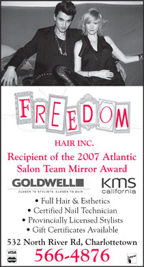 Freedom Hair Inc (902-566-4876) - Annonce illustrée - Recipient of the 2007 Atlantic Salon Team Mirror Award Full Hair & Esthetics Certified Nail Technician Provincially Licensed Stylists Gift Certificates Available 532 North River Rd, Charlottetown 566-4876