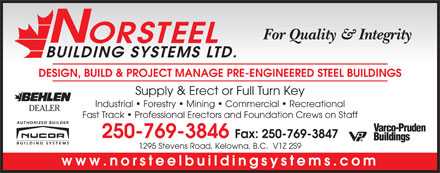 Norsteel Building Systems Ltd (250-769-3846) - Display Ad - For Quality &amp; Integrity ORSTEEL BUILDING SYSTEMS LTD. DESIGN, BUILD &amp; PROJECT MANAGE PRE-ENGINEERED STEEL BUILDINGS Supply &amp; Erect or Full Turn Key Industrial   Forestry   Mining   Commercial   Recreational DEALER Fast Track   Professional Erectors and Foundation Crews on Staff 250-769-3846 Fax: 250-769-3847 1295 Stevens Road, Kelowna, B.C.  V1Z 2S9 www.norsteelbuildingsystems.com For Quality &amp; Integrity ORSTEEL BUILDING SYSTEMS LTD. DESIGN, BUILD &amp; PROJECT MANAGE PRE-ENGINEERED STEEL BUILDINGS Supply &amp; Erect or Full Turn Key Industrial   Forestry   Mining   Commercial   Recreational DEALER Fast Track   Professional Erectors and Foundation Crews on Staff 250-769-3846 Fax: 250-769-3847 1295 Stevens Road, Kelowna, B.C.  V1Z 2S9 www.norsteelbuildingsystems.com