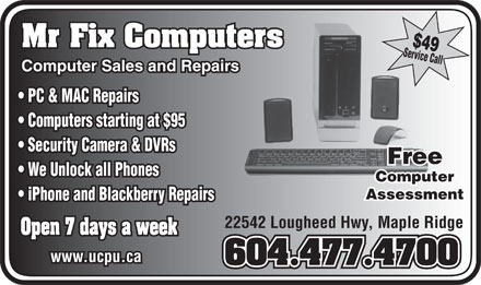 Mr Fix Computers (604-477-4700) - Display Ad - $49 Mr Fix Computersters Service Call Computer Sales and Repairsrs PC & MAC Repairs Computers starting at $95 Security Camera & DVRs Free We Unlock all Phones Computer Assessment iPhone and Blackberry Repairs 22542 Lougheed Hwy, Maple Ridge Open 7 days a week www.ucpu.ca 604.477.4700