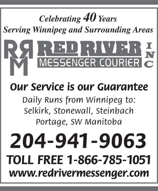 Red River Messenger/Courier Inc (204-941-9063) - Annonce illustr&eacute;e - Celebrating 40 Years Serving Winnipeg and Surrounding Areas Our Service is our Guarantee Daily Runs from Winnipeg to: Selkirk, Stonewall, Steinbach Portage, SW Manitoba 204-941-9063 TOLL FREE 1-866-785-1051 www.redrivermessenger.com Celebrating 40 Years Serving Winnipeg and Surrounding Areas Our Service is our Guarantee Daily Runs from Winnipeg to: Selkirk, Stonewall, Steinbach Portage, SW Manitoba 204-941-9063 TOLL FREE 1-866-785-1051 www.redrivermessenger.com
