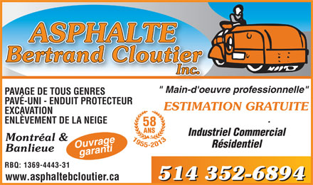 "Asphalte Bertrand Cloutier Inc (514-352-6894) - Annonce illustrée - Industrial Commercial Residential Montreal & Suburbs 7333, PI des Roseraies Bur 105 RBQ Lic 1369-4443-31 www.asphaltebcloutier.ca 514 - 514 - PAVING OF ALL KIND UNI STONE PROTECTIVE FILLER EXCAVATION SNOW REMOVAL Work 58 YEARS guaranteed ""Professional workforce"" FREE ESTIMATE"