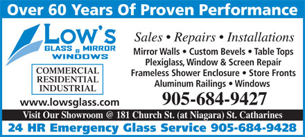 Low's Glass & Mirror Co Ltd (905-684-9427) - Display Ad - Over 60 Years Of Proven Performance Sales   Repairs   Installations Mirror Walls   Custom Bevels   Table Tops Plexiglass, Window & Screen Repair COMMERCIAL Frameless Shower Enclosure   Store Fronts RESIDENTIAL Aluminum Railings   Windows INDUSTRIAL 905-684-9427 www.lowsglass.com Visit Our Showroom @ 181 Church St. (at Niagara) St. Catharines 24 HR Emergency Glass Service 905-684-9428 Over 60 Years Of Proven Performance Sales   Repairs   Installations Mirror Walls   Custom Bevels   Table Tops Plexiglass, Window & Screen Repair COMMERCIAL Frameless Shower Enclosure   Store Fronts RESIDENTIAL Aluminum Railings   Windows INDUSTRIAL 905-684-9427 www.lowsglass.com Visit Our Showroom @ 181 Church St. (at Niagara) St. Catharines 24 HR Emergency Glass Service 905-684-9428  Over 60 Years Of Proven Performance Sales   Repairs   Installations Mirror Walls   Custom Bevels   Table Tops Plexiglass, Window & Screen Repair COMMERCIAL Frameless Shower Enclosure   Store Fronts RESIDENTIAL Aluminum Railings   Windows INDUSTRIAL 905-684-9427 www.lowsglass.com Visit Our Showroom @ 181 Church St. (at Niagara) St. Catharines 24 HR Emergency Glass Service 905-684-9428 Over 60 Years Of Proven Performance Sales   Repairs   Installations Mirror Walls   Custom Bevels   Table Tops Plexiglass, Window & Screen Repair COMMERCIAL Frameless Shower Enclosure   Store Fronts RESIDENTIAL Aluminum Railings   Windows INDUSTRIAL 905-684-9427 www.lowsglass.com Visit Our Showroom @ 181 Church St. (at Niagara) St. Catharines 24 HR Emergency Glass Service 905-684-9428