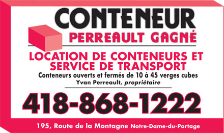 Conteneur Perreault Gagn&eacute; (418-868-1222) - Annonce illustr&eacute;e - LOCATION DE CONTENEURS ET SERVICE DE TRANSPORT Conteneurs ouverts et ferm&eacute;s de 10 &agrave; 45 verges cubes Yvan Perreault, propri&eacute;taire 418-868-1222 195, Route de la Montagne Notre-Dame-du-Portage LOCATION DE CONTENEURS ET SERVICE DE TRANSPORT Conteneurs ouverts et ferm&eacute;s de 10 &agrave; 45 verges cubes Yvan Perreault, propri&eacute;taire 418-868-1222 195, Route de la Montagne Notre-Dame-du-Portage  LOCATION DE CONTENEURS ET SERVICE DE TRANSPORT Conteneurs ouverts et ferm&eacute;s de 10 &agrave; 45 verges cubes Yvan Perreault, propri&eacute;taire 418-868-1222 195, Route de la Montagne Notre-Dame-du-Portage LOCATION DE CONTENEURS ET SERVICE DE TRANSPORT Conteneurs ouverts et ferm&eacute;s de 10 &agrave; 45 verges cubes Yvan Perreault, propri&eacute;taire 418-868-1222 195, Route de la Montagne Notre-Dame-du-Portage