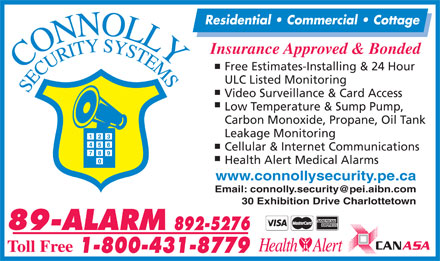 Connolly Security Systems (902-892-5276) - Display Ad - Residential   Commercial   Cottage Insurance Approved & Bonded Free Estimates-Installing & 24 Hour ULC Listed Monitoring Video Surveillance & Card Access Low Temperature & Sump Pump, Carbon Monoxide, Propane, Oil Tank Leakage Monitoring Cellular & Internet Communications Health Alert Medical Alarms www.connollysecurity.pe.ca Email: connolly.security@pei.aibn.com 30 Exhibition Drive Charlottetown