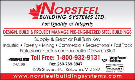 Norsteel Building Systems Ltd (1-800-932-9131) - Display Ad - N ORSTEEL BUILDING SYSTEMS LTD. For Quality &amp; Integrity DESIGN, BUILD &amp; PROJECT MANAGE PRE-ENGINEERED STEEL BUILDINGS Supply &amp; Erect or Full Turn Key Industrial   Forestry   Mining   Commercial   Recreational   Fast Track Professional Erectors and Foundation Crews on Staff Toll Free: 1-800-932-9131 Fax: 250-769-3847 DEALER 1295 Stevens Rd, Kelowna, V1Z 2S9 www.norsteelbuildingsystems.com