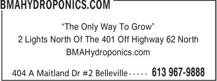 "Bma Hydroponics (613-967-9888) - Display Ad - ""The Only Way To Grow"" 2 Lights North Of The 401 Off Highway 62 North BMAHydroponics.com  ""The Only Way To Grow"" 2 Lights North Of The 401 Off Highway 62 North BMAHydroponics.com"