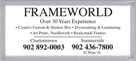 Frameworld (902-892-0003) - Display Ad - Over 30 Years Experience Creative Custom & Shadow Box   Drymounting & Laminating Art Prints, Needlework   Readymade Frames Summerside Charlottetown 902 436-7800 902 892-0003 42 Water St.