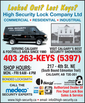 High Security Lock Company (403-798-0893) - Annonce illustrée - Locked Out? Lost Keys? High Security Lock Company Ltd COMMERCIAL   RESIDENTIAL   INDUSTRIAL SERVING CALGARY VISIT CALGARY S BEST & FOOTHILLS AREA SINCE 1980 SECURITY SHOWROOM 403 263-KEYS (5397) 4 BONDED LOCKSMITH CALL THE Authorized Dealer Of Fire Dept Lock Box SECURITY EXPERTS Sales & Service www.high-security.ca   email: info@high-security.ca