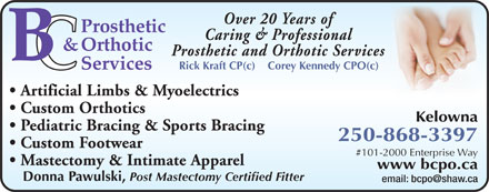 B C Prosthetic & Orthotic Services (250-868-3397) - Display Ad - Over 20 Years of Caring & Professional Prosthetic and Orthotic Services Rick Kraft CP(c)    Corey Kennedy CPO(c) Artificial Limbs & Myoelectrics Custom Orthotics Kelowna Pediatric Bracing & Sports Bracing 250-868-3397 Custom Footwear #101-2000 Enterprise Way Mastectomy & Intimate Apparel www bcpo.ca Donna Pawulski, Post Mastectomy Certified Fitter email: bcpo@shaw.ca  Over 20 Years of Caring & Professional Prosthetic and Orthotic Services Rick Kraft CP(c)    Corey Kennedy CPO(c) Artificial Limbs & Myoelectrics Custom Orthotics Kelowna Pediatric Bracing & Sports Bracing 250-868-3397 Custom Footwear #101-2000 Enterprise Way Mastectomy & Intimate Apparel www bcpo.ca Donna Pawulski, Post Mastectomy Certified Fitter email: bcpo@shaw.ca  Over 20 Years of Caring & Professional Prosthetic and Orthotic Services Rick Kraft CP(c)    Corey Kennedy CPO(c) Artificial Limbs & Myoelectrics Custom Orthotics Kelowna Pediatric Bracing & Sports Bracing 250-868-3397 Custom Footwear #101-2000 Enterprise Way Mastectomy & Intimate Apparel www bcpo.ca Donna Pawulski, Post Mastectomy Certified Fitter email: bcpo@shaw.ca  Over 20 Years of Caring & Professional Prosthetic and Orthotic Services Rick Kraft CP(c)    Corey Kennedy CPO(c) Artificial Limbs & Myoelectrics Custom Orthotics Kelowna Pediatric Bracing & Sports Bracing 250-868-3397 Custom Footwear #101-2000 Enterprise Way Mastectomy & Intimate Apparel www bcpo.ca Donna Pawulski, Post Mastectomy Certified Fitter email: bcpo@shaw.ca