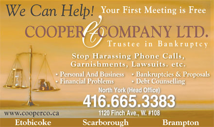 Cooper &amp; Company Ltd-Trustees In Bankruptcy (416-665-3383) - Annonce illustr&eacute;e - Your First Meeting is Free COOPER   COMPANY LTD. &amp; Trustee in Bankruptcy Stop Harassing Phone Calls, Garnishments, Lawsuits. etc. Personal And Business Bankruptcies &amp; Proposals Financial Problems Debt Counselling North York (Head Office) 416.665.3383 www.cooperco.ca 1120 Finch Ave., W. #108 Etobicoke              Scarborough               Brampton Srb gh B