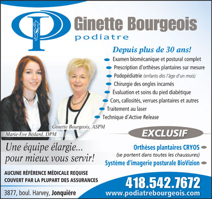 Bourgeois Ginette (418-542-7672) - Annonce illustr&eacute;e - Ginette Bourgeois Depuis plus de 30 ans! Examen biom&eacute;canique et postural complet Prescription d orth&egrave;ses plantaires sur mesure Podop&eacute;diatrie (enfants d&egrave;s l &acirc;ge d un mois) Chirurgie des ongles incarn&eacute;s &Eacute;valuation et soins du pied diab&eacute;tique Cors,callosit&eacute;s,verrues plantaires et autres Traitement au laser Technique d Active Release Ginette Bourgeois, ASPM Marie-&Egrave;ve B&eacute;dard, DPM EXCLUSIF Orth&egrave;ses plantaires CRYOS Une &eacute;quipe &eacute;largie... (se portent dans toutes les chaussures) pour mieux vous servir! Syst&egrave;me d'imagerie posturale BioVizion AUCUNE R&Eacute;F&Eacute;RENCE M&Eacute;DICALE REQUISE COUVERT PAR LA PLUPART DES ASSURANCES 418.542.7672418.542.7672 3877, boul. Harvey, Jonqui&egrave;re www.podiatrebourgeois.com