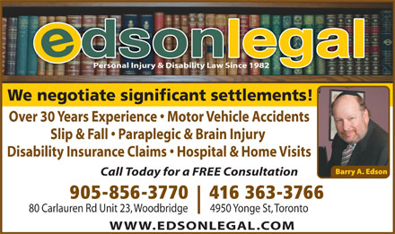 Law Offices of Barry A Edson (905-856-3770) - Annonce illustrée - Personal Injury & Disability Law Since 1982 We negotiate significant settlements! Over 30 Years Experience   Motor Vehicle Accidents Slip & Fall   Paraplegic & Brain Injury Disability Insurance Claims   Hospital & Home Visits Call Today for a FREE Consultation 905-856-3770  416 363-3766 80 Carlauren Rd Unit 23, Woodbridge          4950 Yonge St, Toronto WWW.EDSONLEGAL.COM