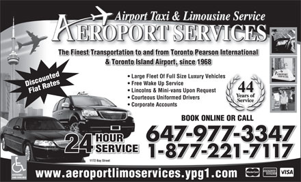 Aeroport Taxi & Limousine Service (647-955-7152) - Annonce illustrée - Airport Taxi & Limousine Service EROPORT SERVICES The Finest Transportation to and from Toronto Pearson International & Toronto Island Airport, since 1968 Large Fleet Of Full Size Luxury Vehicles Free Wake Up Service Discounted 44 Lincolns & Mini-vans Upon Request Flat Rateswww.aeroportlimoservices.ypg1.com ACCESSIBLE Courteous Uniformed Drivers Corporate Accounts BOOK ONLINE OR CALL 647-977-3347 HOUR 24 SERVICE 1-877-221-7117 1172 Bay Street VANS AVAILABLE 24 SERVICE 1-877-221-7117 1172 Bay Street Discounted 44 Lincolns & Mini-vans Upon Request Flat Rateswww.aeroportlimoservices.ypg1.com ACCESSIBLE Courteous Uniformed Drivers Corporate Accounts BOOK ONLINE OR CALL 647-977-3347 HOUR VANS AVAILABLE Airport Taxi & Limousine Service EROPORT SERVICES The Finest Transportation to and from Toronto Pearson International & Toronto Island Airport, since 1968 Large Fleet Of Full Size Luxury Vehicles Free Wake Up Service