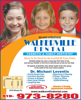Walkerville Dental (226-315-1105) - Display Ad - RELAXED ATMOSPHERE COSMETIC &amp; FAMILY DENTISTRY Dentistry today has come a long way from times of old, just ask your dentist, or feel free to call and ask us how we can help. All aspects of dentistry, from dental needs of the very young to the needs of the more mature patient. Dr. Michael Leventis Family Dental Care Bleaching &amp; Cleaning Cosmetic Dentistry Fillings   Dentures Crowns &amp; Bridges 1 Hour In Office Ottawa St. Root Canal Therapy ZOOM Whitening Laughing Gas Hall Ave. Gladstone Moy Ave. Howard Ave. AFTER HOURS Saturday &amp; Evening EMERGENCIES Appointments Available 1378 Ottawa St. www.walkervilledental.com 519-