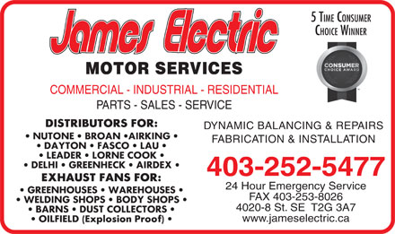 James Electric (403-817-9925) - Annonce illustr&eacute;e - 5 TIME CONSUMER CHOICE WINNER MOTOR SERVICES COMMERCIAL - INDUSTRIAL - RESIDENTIAL PARTS - SALES - SERVICE DYNAMIC BALANCING &amp; REPAIRS FABRICATION &amp; INSTALLATION 403-252-5477 24 Hour Emergency Service FAX 403-253-8026 4020-8 St. SE  T2G 3A7 www.jameselectric.ca