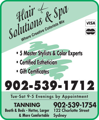 Hair Solutions & Spa (902-539-1712) - Annonce illustrée - 5 Master Stylists & Color Experts Certified Esthetician Gift Certificates 902-539-1712 Tue-Sat 9-5 Evenings by Appointment TANNING 902-539-1754 Booth & Beds - Hotter, Larger 122 Charlotte Street & More Comfortable Sydney