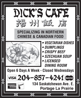 Dick's Cafe (204-857-4241) - Annonce illustrée - SPECIALIZING IN NORTHERN CHINESE & CANADIAN FOOD VEGETARIAN DISHES DUMPLINGS CRISPY BEEF SZECHUAN SOUP LICENSED DINING ROOM Open 6 Days A Week - Closed Wednesdays 134 Saskatchewan Ave. E. Portage La Prairie