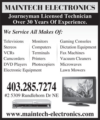 Maintech Electronics (403-285-7274) - Display Ad - MAINTECH ELECTRONICS Journeyman Licensed Technician Over 30 Years Of Experience. We Service All Makes Of: Televisions Monitors Gaming Consoles Stereos Computers Dictation Equipment VCRs Terminals Fax Machines Camcorders Printers Vacuum Cleaners DVD Players Photocopiers Microwaves Electronic Equipment Lawn Mowers 403.285.7274 #2 5309 Rundlehorn Dr NE www.maintech-electronics.com
