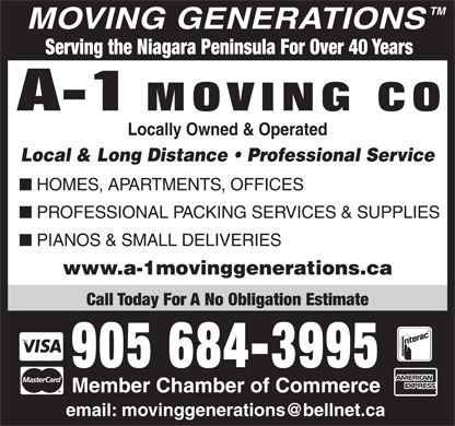 A-1 Moving Co (905-684-3995) - Display Ad - Call Today For A No Obligation Estimate 905 684-3995 Member Chamber of Commerce MOVING GENERATIONS Serving the Niagara Peninsula For Over 40 Years Locally Owned & Operated Local & Long Distance   Professional Service HOMES, APARTMENTS, OFFICES PROFESSIONAL PACKING SERVICES & SUPPLIES PIANOS & SMALL DELIVERIES www.a-1movinggenerations.ca Call Today For A No Obligation Estimate 905 684-3995 Member Chamber of Commerce TM MOVING GENERATIONS Serving the Niagara Peninsula For Over 40 Years Locally Owned & Operated Local & Long Distance   Professional Service HOMES, APARTMENTS, OFFICES PROFESSIONAL PACKING SERVICES & SUPPLIES PIANOS & SMALL DELIVERIES TM www.a-1movinggenerations.ca