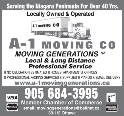 A-1 Moving Co (905-684-3995) - Display Ad - Serving the Niagara Peninsula For Over 40 Yrs. Locally Owned & Operated TM MOVING GENERATIONS Local & Long Distance Professional Service n NO OBLIGATION ESTIMATES n HOMES, APARTMENTS, OFFICES n PROFESSIONAL PACKING SERVICES & SUPPLIES n PIANOS & SMALL DELIVERY www.a-1movinggenerations.ca 905 684-3995 Member Chamber of Commerce email: movinggenerations@bellnet.ca 39-1/2 Ottawa  Serving the Niagara Peninsula For Over 40 Yrs. Locally Owned & Operated TM MOVING GENERATIONS Local & Long Distance Professional Service n NO OBLIGATION ESTIMATES n HOMES, APARTMENTS, OFFICES n PROFESSIONAL PACKING SERVICES & SUPPLIES n PIANOS & SMALL DELIVERY www.a-1movinggenerations.ca 905 684-3995 Member Chamber of Commerce email: movinggenerations@bellnet.ca 39-1/2 Ottawa