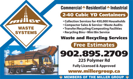 Truro Sanitation Ltd (902-895-2709) - Display Ad - Commercial    Residential    Industrial 2-40 Cubic YD Containers Collection Services for 450,000 Households Compactor Sales & Service   Waste Audits WASTE Transfer/Recycling/Composting Facilities Recycling Bins   Mini Bin Service SYSTEMS Waste and Recycling Services Free Estimates 902.895.2709 225 Polymer Rd Fully Licensed & Approved www.millergroup.ca MEMBERS OF THE MILLER GROUP