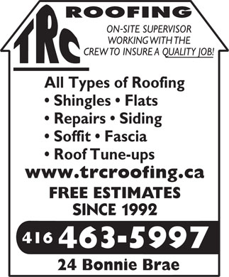 TRC Roofing (416-463-5997) - Annonce illustr&eacute;e - ROOFING - ONSITE SUPERVISOR WORKING WITH THE CREW TO INSURE A QUALITY JOB! All Types of Roofing Shingles   Flats Repairs   Siding Soffit   Fascia Roof Tune-ups www.trcroofing.ca FREE ESTIMATES SINCE 1992 416 4635997 - 24 Bonnie Brae  ROOFING - ONSITE SUPERVISOR WORKING WITH THE CREW TO INSURE A QUALITY JOB! All Types of Roofing Shingles   Flats Repairs   Siding Soffit   Fascia Roof Tune-ups www.trcroofing.ca FREE ESTIMATES SINCE 1992 416 4635997 - 24 Bonnie Brae