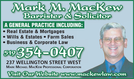 MacKew Mark M (519-354-0407) - Annonce illustrée - Barrister & Solicitor A GENERAL PRACTICE INCLUDING: Real Estate & Mortgages Wills & Estates   Farm Sales Business & Corporate Law 519 354-0407 237 WELLINGTON STREET WEST MARK MICHAEL MACKEW PROFESSIONAL CORPORATION Visit Our Website www.mackewlaw.com Mark M. MacKew Mark M. MacKew Barrister & Solicitor A GENERAL PRACTICE INCLUDING: Real Estate & Mortgages Wills & Estates   Farm Sales Business & Corporate Law 519 354-0407 237 WELLINGTON STREET WEST MARK MICHAEL MACKEW PROFESSIONAL CORPORATION Visit Our Website www.mackewlaw.com