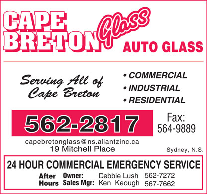 Cape Breton Glass Limited (902-562-2817) - Display Ad - AUTO GLASS COMMERCIAL Serving All of INDUSTRIAL Cape Breton RESIDENTIAL Fax: 562-2817 564-9889 capebretonglass@ns.aliantzinc.ca 19 Mitchell Place Sydney, N.S. 24 HOUR COMMERCIAL EMERGENCY SERVICE 562-7272 Owner: Debbie Lush After Sales Mgr: Ken  Keough Hours 567-7662  AUTO GLASS COMMERCIAL Serving All of INDUSTRIAL Cape Breton RESIDENTIAL Fax: 562-2817 564-9889 capebretonglass@ns.aliantzinc.ca 19 Mitchell Place Sydney, N.S. 24 HOUR COMMERCIAL EMERGENCY SERVICE 562-7272 Owner: Debbie Lush After Sales Mgr: Ken  Keough Hours 567-7662