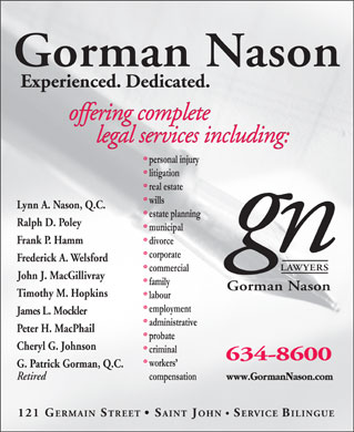 Gorman Nason (506-634-8600) - Annonce illustr&eacute;e - Lynn A. Nason, Q.C. Ralph D. Poley Frank P. Hamm Frederick A. Welsford John J. MacGillivray Timothy M. Hopkins James L. Mockler Peter H. MacPhail Cheryl G. Johnson G. Patrick Gorman, Q.C. Retired 121GERMAINSTREET  SAINTJOHN  SERVICE BILINGUE