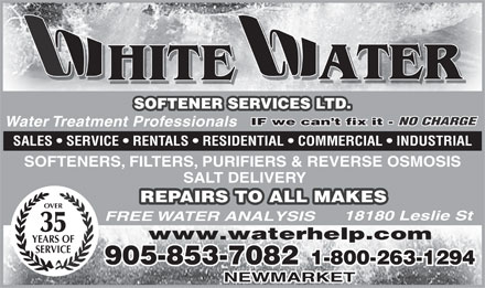 White Water Softener Services Ltd (905-853-7082) - Display Ad - ATER HITE SOFTENER SERVICES LTD. IF we can t fix it - NO CHARGE IF we can t fix it - Water Treatment Professionals SALES   SERVICE   RENTALS   RESIDENTIAL   COMMERCIAL   INDUSTRIAL SOFTENERS, FILTERS, PURIFIERS &amp; REVERSE OSMOSIS SALT DELIVERY REPAIRS TO ALL MAKES OVER 18180 Leslie St FREE WATER ANALYSIS 35 www.waterhelp.com YEARS OF SERVICE 905-853-7082 1-800-263-1294 NEWMARKET  ATER HITE SOFTENER SERVICES LTD. IF we can t fix it - NO CHARGE IF we can t fix it - Water Treatment Professionals SALES   SERVICE   RENTALS   RESIDENTIAL   COMMERCIAL   INDUSTRIAL SOFTENERS, FILTERS, PURIFIERS &amp; REVERSE OSMOSIS SALT DELIVERY REPAIRS TO ALL MAKES OVER 18180 Leslie St FREE WATER ANALYSIS 35 www.waterhelp.com YEARS OF SERVICE 905-853-7082 1-800-263-1294 NEWMARKET