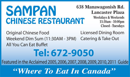 Sampan Restaurant (506-672-9050) - Display Ad - 638 Manawagonish Rd. Lancaster Plaza Weekdays & Weekends 11:30am - 10:00pm Closed - Tuesdays Licensed Dining Room Original Chinese Food Catering & Take Out Weekend Dim Sum (11:30AM - 3PM) All You Can Eat Buffet Featured in the Acclaimed 2005, 2006, 2007, 2008, 2009, 2010, 2011  Guide Where To Eat In Canada