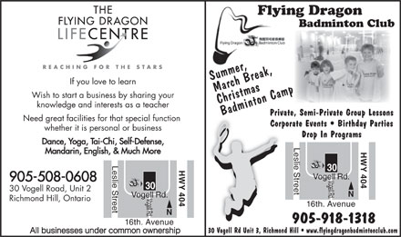 Flying Dragon Badminton Club (905-918-1318) - Display Ad - Flying Dragon Badminton Club Summer, If you love to learn March Break,Christmas mp Wish to start a business by sharing your knowledge and interests as a teacher Badminton CampBa Private, Semi-Private Group Lessons Need great facilities for that special function Corporate Events   Birthday Parties whether it is personal or business Drop In Programs Dance, Yoga, Tai-Chi, Self-Defense, Leslie Street HWY 404 Mandarin, English, & Much More Leslie Street HWY 404 30 Vogell Rd. 905-508-0608 30 30 Vogell Road, Unit 2 N Vogell Rd. Richmond Hill, Ontario 16th. Avenue N 905-918-1318 16th. Avenue 30 Vogell Rd Unit 3, Richmond Hill   www.flyingdragonbadmintonclub.com All businesses under common ownership