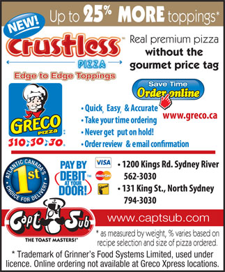 Greco Pizza (902-310-3030) - Annonce illustr&eacute;e - % * Up to 25MORE toppings Real premium pizza without the gourmet price tag Save Time www.captsub.com * as measured by weight, % varies based on recipe selection and size of pizza ordered. * Trademark of Grinner s Food Systems Limited, used under licence. Online ordering not available at Greco Xpress locations.
