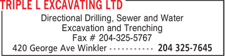 Triple L Excavating Ltd (204-325-7645) - Display Ad - Directional Drilling, Sewer and Water Excavation and Trenching Fax # 204-325-5767  Directional Drilling, Sewer and Water Excavation and Trenching Fax # 204-325-5767  Directional Drilling, Sewer and Water Excavation and Trenching Fax # 204-325-5767  Directional Drilling, Sewer and Water Excavation and Trenching Fax # 204-325-5767  Directional Drilling, Sewer and Water Excavation and Trenching Fax # 204-325-5767  Directional Drilling, Sewer and Water Excavation and Trenching Fax # 204-325-5767