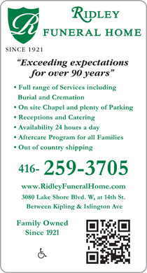 Ridley Funeral Home (416-259-3705) - Annonce illustrée - IDLEY FUNERALHOME SINCE 1921 Exceeding expectations for over 90 years Full range of Services including Burial and Cremation On site Chapel and plenty of Parking Receptions and Catering Availability 24 hours a day Aftercare Program for all Families Out of country shipping 416- 259-3705 www.RidleyFuneralHome.com 3080 Lake Shore Blvd. W, at 14th St. Between Kipling & Islington Ave Family Owned Since 1921