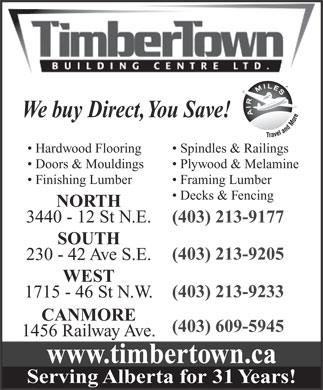 Timbertown Building Centres Ltd (403-291-1317) - Annonce illustr&eacute;e - We buy Direct, You Save! Hardwood Flooring Spindles &amp; Railings Doors &amp; Mouldings Plywood &amp; Melamine Finishing Lumber Framing Lumber Decks &amp; Fencing NORTH 3440 - 12 St N.E. (403) 213-9177 SOUTH (403) 213-9205 230 - 42 Ave S.E. WEST (403) 213-9233 1715 - 46 St N.W. CANMORE (403) 609-5945 1456 Railway Ave. www.timbertown.ca Serving Alberta for 31 Years!