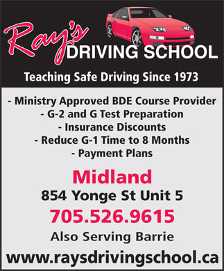 Ray's Driving School (705-526-9615) - Display Ad - Teaching Safe Driving Since 1973 854 Yonge St Unit 5 705.526.9615 Also Serving Barrie www.raysdrivingschool.ca - Ministry Approved BDE Course Provider - G-2 and G Test Preparation - Insurance Discounts - Reduce G-1 Time to 8 Months - Payment Plans Midland
