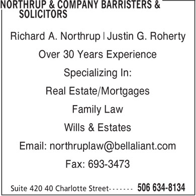 Northrup &amp; Company Barristers &amp; Solicitors (506-634-8134) - Annonce illustr&eacute;e - Richard A. Northrup Justin G. Roherty Over 30 Years Experience Specializing In: Real Estate/Mortgages Family Law Wills &amp; Estates Email: northruplaw@bellaliant.com Fax: 693-3473