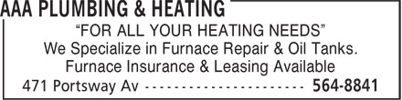 "AAA Plumbing & Heating (902-564-8841) - Annonce illustrée - ""FOR ALL YOUR HEATING NEEDS"" We Specialize in Furnace Repair & Oil Tanks. Furnace Insurance & Leasing Available  ""FOR ALL YOUR HEATING NEEDS"" We Specialize in Furnace Repair & Oil Tanks. Furnace Insurance & Leasing Available"