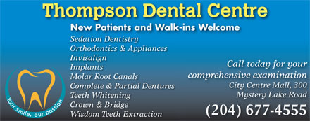 Thompson Dental Centre (204-677-4555) - Annonce illustrée - Thompson Dental Centre New Patients and Walk-ins Welcome Sedation Dentistry Orthodontics & Appliances Invisalign Call today for your Implants comprehensive examination Molar Root Canals City Centre Mall, 300 Complete & Partial Dentures Mystery Lake Road Teeth Whitening Crown & Bridge (204) 677-4555 Wisdom Teeth Extraction Thompson Dental Centre New Patients and Walk-ins Welcome Sedation Dentistry Orthodontics & Appliances Invisalign Call today for your Implants comprehensive examination Molar Root Canals City Centre Mall, 300 Complete & Partial Dentures Mystery Lake Road Teeth Whitening Crown & Bridge (204) 677-4555 Wisdom Teeth Extraction