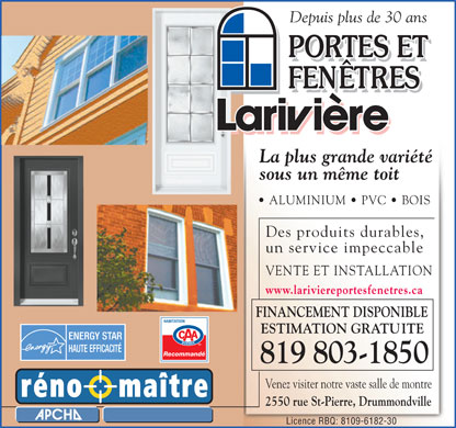 Portes et Fen&ecirc;tres Larivi&egrave;re (819-803-1417) - Annonce illustr&eacute;e - Depuis plus de 30 ans La plus grande vari&eacute;t&eacute; sous un m&ecirc;me toit ALUMINIUM   PVC   BOIS Des produits durables, un service impeccable VENTE ET INSTALLATION www.lariviereportesfenetres.ca FINANCEMENT DISPONIBLE ESTIMATION GRATUITE Recommand&eacute;Recommand&eacute; 819 803-1850 Venez visiter notre vaste salle de montre 2550 rue St-Pierre, Drummondville Licence RBQ: 8109-6182-30  Depuis plus de 30 ans La plus grande vari&eacute;t&eacute; sous un m&ecirc;me toit ALUMINIUM   PVC   BOIS Des produits durables, un service impeccable VENTE ET INSTALLATION www.lariviereportesfenetres.ca FINANCEMENT DISPONIBLE ESTIMATION GRATUITE Recommand&eacute;Recommand&eacute; 819 803-1850 Venez visiter notre vaste salle de montre 2550 rue St-Pierre, Drummondville Licence RBQ: 8109-6182-30 Depuis plus de 30 ans La plus grande vari&eacute;t&eacute; sous un m&ecirc;me toit ALUMINIUM   PVC   BOIS Des produits durables, un service impeccable VENTE ET INSTALLATION www.lariviereportesfenetres.ca FINANCEMENT DISPONIBLE ESTIMATION GRATUITE Recommand&eacute;Recommand&eacute; 819 803-1850 Venez visiter notre vaste salle de montre 2550 rue St-Pierre, Drummondville Licence RBQ: 8109-6182-30 Depuis plus de 30 ans La plus grande vari&eacute;t&eacute; sous un m&ecirc;me toit ALUMINIUM   PVC   BOIS Des produits durables, un service impeccable VENTE ET INSTALLATION www.lariviereportesfenetres.ca FINANCEMENT DISPONIBLE ESTIMATION GRATUITE Recommand&eacute;Recommand&eacute; 819 803-1850 Venez visiter notre vaste salle de montre 2550 rue St-Pierre, Drummondville Licence RBQ: 8109-6182-30