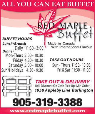 Red Maple Chinese Buffet (905-319-3388) - Annonce illustrée - ALL YOU CAN EAT BUFFET BUFFET HOURS Lunch/Brunch Daily 11:30 - 3:000 - Dinner Mon-Thurs5:00 - 10:30 TAKE OUT HOURS Friday4:30 - 10:30 Sun - Thurs11:30 - 10:00 Saturday5:00 - 10:00 Fri & Sat11:30 - 11:00 Sun/Holidays4:30 - 9:30 as TAKE OUT & DELIVERY y Line QEWBurloak Dr Dund b er Middle Rd 10% Discount On Cash Pick-Up (Min Order) lkers Line Upp a Apple W 1950 Appleby Line  Burlington 905-319-3388 www.redmaplebuffet.com