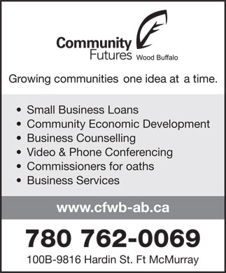Community Futures Wood Buffalo (780-762-0022) - Display Ad - Small Business Loans Community Economic Development Business Counselling Video & Phone Conferencing Commissioners for oaths Business Services www.cfwb-ab.ca 780 762-0069 100B-9816 Hardin St. Ft McMurray