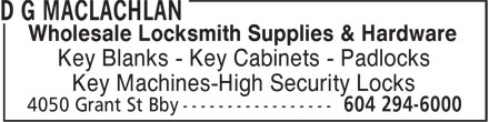 D G MacLachlan (604-294-6000) - Display Ad - Wholesale Locksmith Supplies & Hardware Key Blanks - Key Cabinets - Padlocks Key Machines-High Security Locks  Wholesale Locksmith Supplies & Hardware Key Blanks - Key Cabinets - Padlocks Key Machines-High Security Locks  Wholesale Locksmith Supplies & Hardware Key Blanks - Key Cabinets - Padlocks Key Machines-High Security Locks  Wholesale Locksmith Supplies & Hardware Key Blanks - Key Cabinets - Padlocks Key Machines-High Security Locks  Wholesale Locksmith Supplies & Hardware Key Blanks - Key Cabinets - Padlocks Key Machines-High Security Locks  Wholesale Locksmith Supplies & Hardware Key Blanks - Key Cabinets - Padlocks Key Machines-High Security Locks