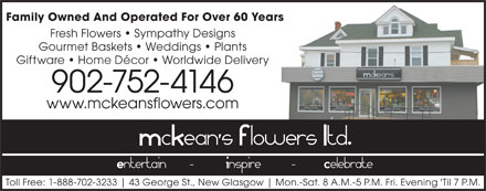 McKean's Flowers Ltd. (902-752-4146) - Annonce illustrée - Fresh Flowers   Sympathy Designs Gourmet Baskets   Weddings   Plants Giftware   Home Décor   Worldwide Delivery 902-752-4146 www.mckeansflowers.com Toll Free: 1-888-702-3233 43 George St., New Glasgow Mon.-Sat. 8 A.M.-5 P.M. Fri. Evening 'Til 7 P.M. Family Owned And Operated For Over 60 Years
