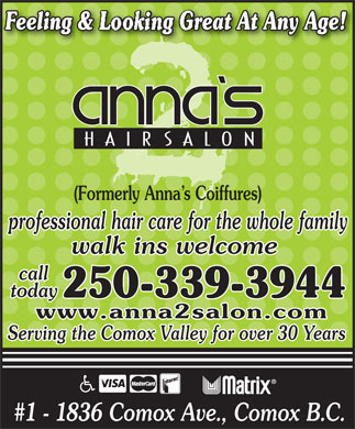 Anna's 2 Salon (250-339-3944) - Annonce illustrée - Feeling & Looking Great At Any Age! (Formerly Anna s Coiffures) professional hair care for the whole family walk ins welcome call today 250-339-3944 www.anna2salon.com Serving the Comox Valley for over 30 Years #1 - 1836 Comox Ave., Comox B.C. Feeling & Looking Great At Any Age! (Formerly Anna s Coiffures) professional hair care for the whole family walk ins welcome call today 250-339-3944 www.anna2salon.com Serving the Comox Valley for over 30 Years #1 - 1836 Comox Ave., Comox B.C.